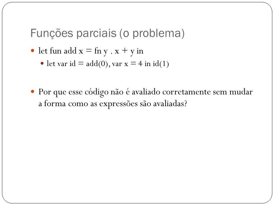 Funções parciais (o problema) let fun add x = fn y. x + y in let var id = add(0), var x = 4 in id(1) Por que esse código não é avaliado corretamente s