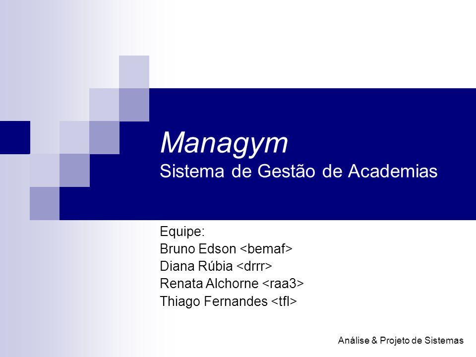 Managym Sistema de Gestão de Academias Equipe: Bruno Edson Diana Rúbia Renata Alchorne Thiago Fernandes Análise & Projeto de Sistemas