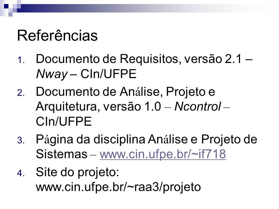 Referências 1. Documento de Requisitos, versão 2.1 – Nway – CIn/UFPE 2. Documento de An á lise, Projeto e Arquitetura, versão 1.0 – Ncontrol – CIn/UFP