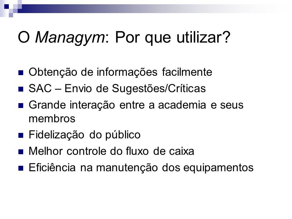 O Managym: Por que utilizar? Obtenção de informações facilmente SAC – Envio de Sugestões/Críticas Grande interação entre a academia e seus membros Fid