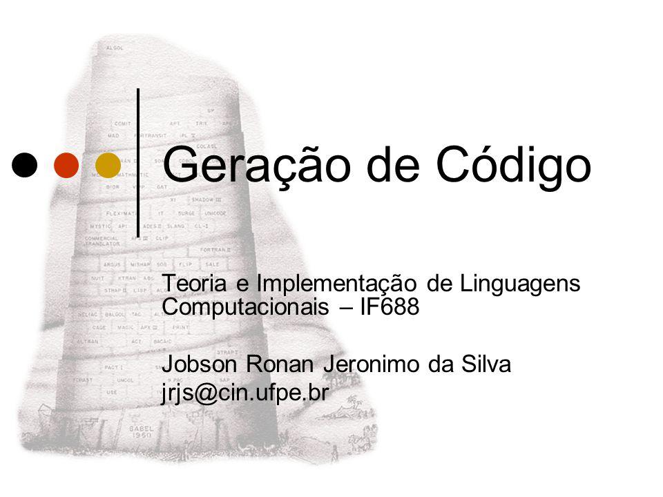 Geração de Código Teoria e Implementação de Linguagens Computacionais – IF688 Jobson Ronan Jeronimo da Silva jrjs@cin.ufpe.br