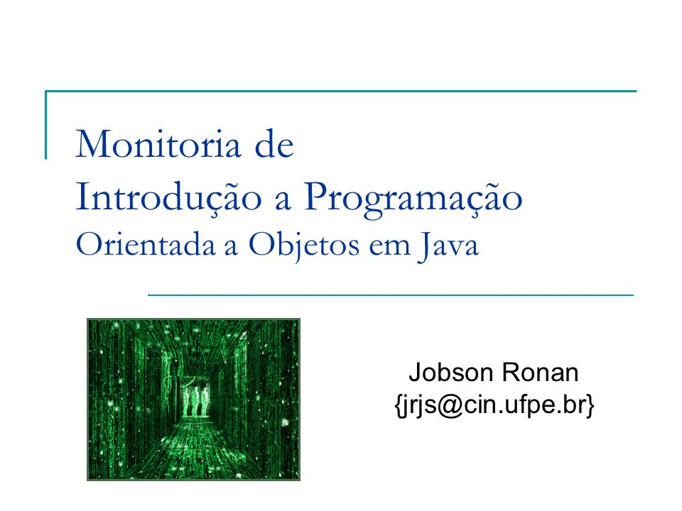 Monitoria de Introdução a Programação Orientada a Objetos em Java Jobson Ronan {jrjs@cin.ufpe.br}