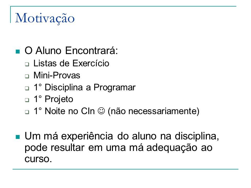 Motivação O Aluno Encontrará:  Listas de Exercício  Mini-Provas  1° Disciplina a Programar  1° Projeto  1° Noite no CIn (não necessariamente) Um