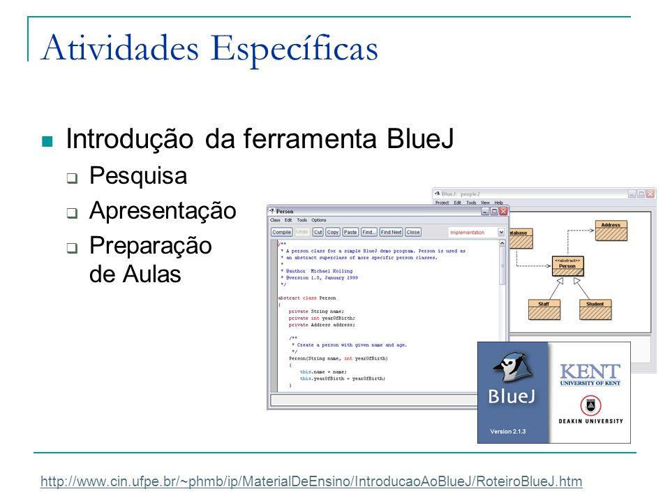 Atividades Específicas Introdução da ferramenta BlueJ  Pesquisa  Apresentação  Preparação de Aulas http://www.cin.ufpe.br/~phmb/ip/MaterialDeEnsino
