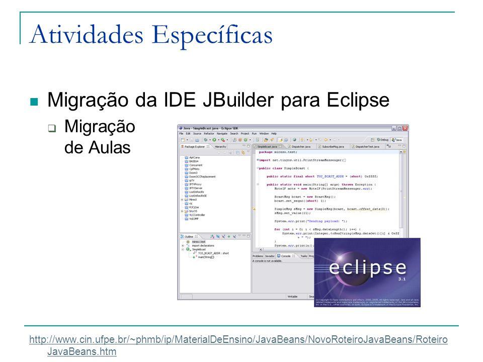 Atividades Específicas Migração da IDE JBuilder para Eclipse  Migração de Aulas http://www.cin.ufpe.br/~phmb/ip/MaterialDeEnsino/JavaBeans/NovoRoteir