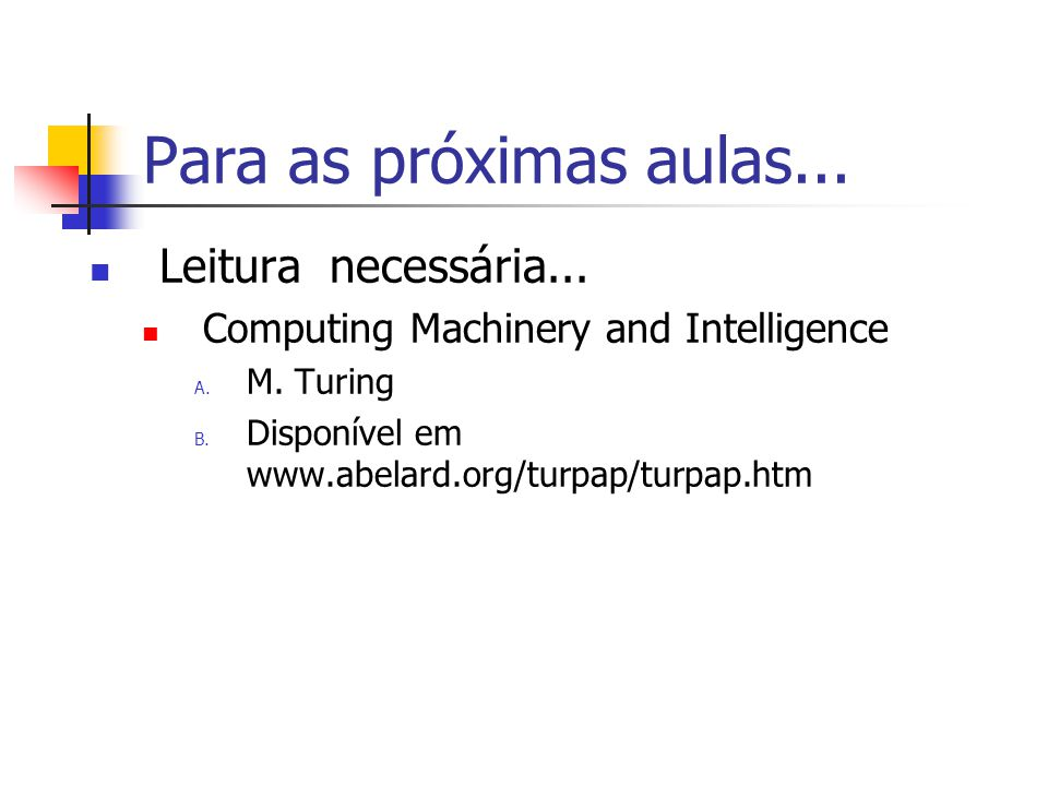 Para as próximas aulas... Leitura necessária... Computing Machinery and Intelligence A. M. Turing B. Disponível em www.abelard.org/turpap/turpap.htm