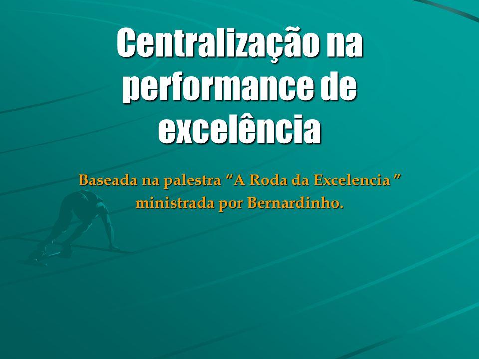 """Centralização na performance de excelência Baseada na palestra """"A Roda da Excelencia """" ministrada por Bernardinho."""
