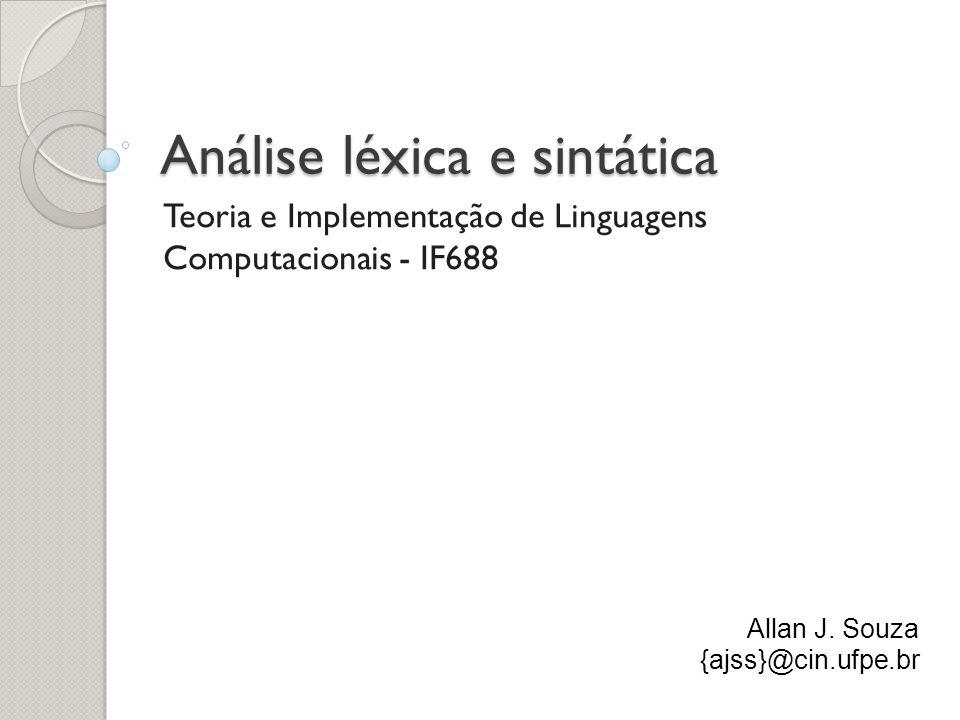 Análise léxica e sintática Teoria e Implementação de Linguagens Computacionais - IF688 Allan J. Souza {ajss}@cin.ufpe.br