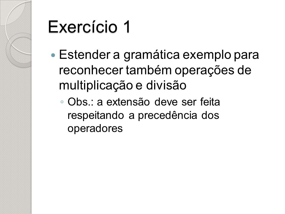 Exercício 1 Estender a gramática exemplo para reconhecer também operações de multiplicação e divisão ◦ Obs.: a extensão deve ser feita respeitando a p