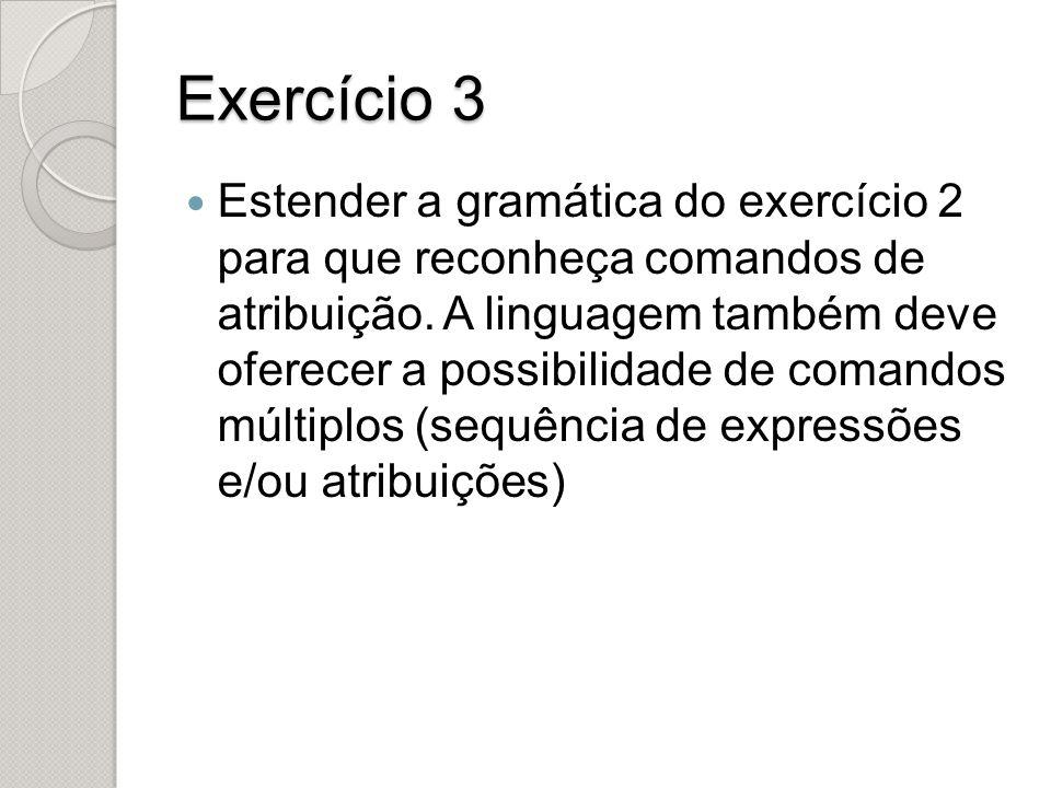 Exercício 3 Estender a gramática do exercício 2 para que reconheça comandos de atribuição. A linguagem também deve oferecer a possibilidade de comando