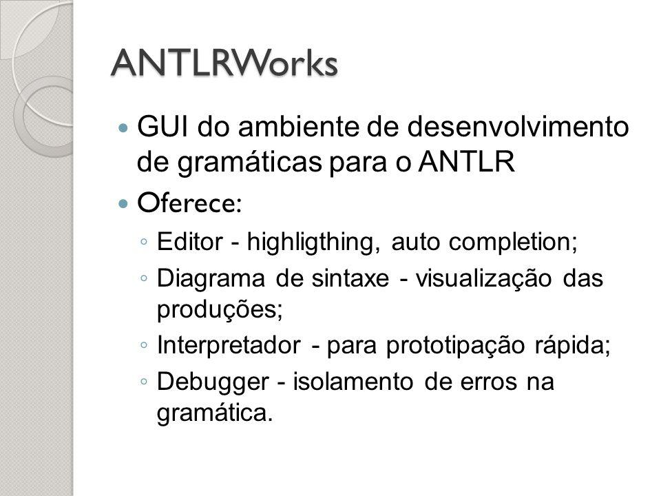 ANTLRWorks GUI do ambiente de desenvolvimento de gramáticas para o ANTLR Oferece: ◦ Editor - highligthing, auto completion; ◦ Diagrama de sintaxe - vi