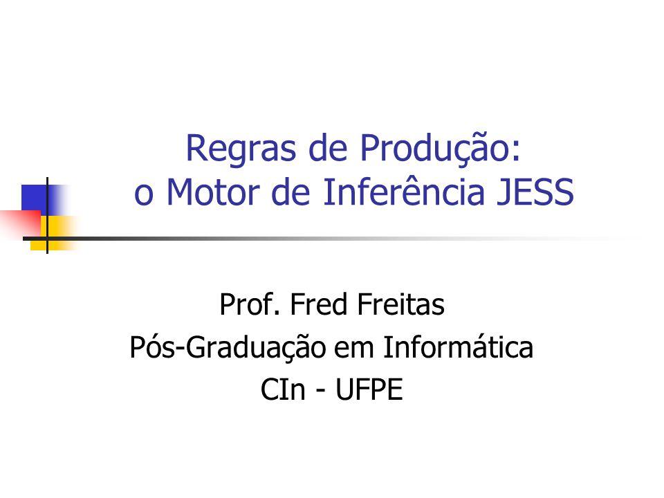 Regras de Produção: o Motor de Inferência JESS Prof. Fred Freitas Pós-Graduação em Informática CIn - UFPE