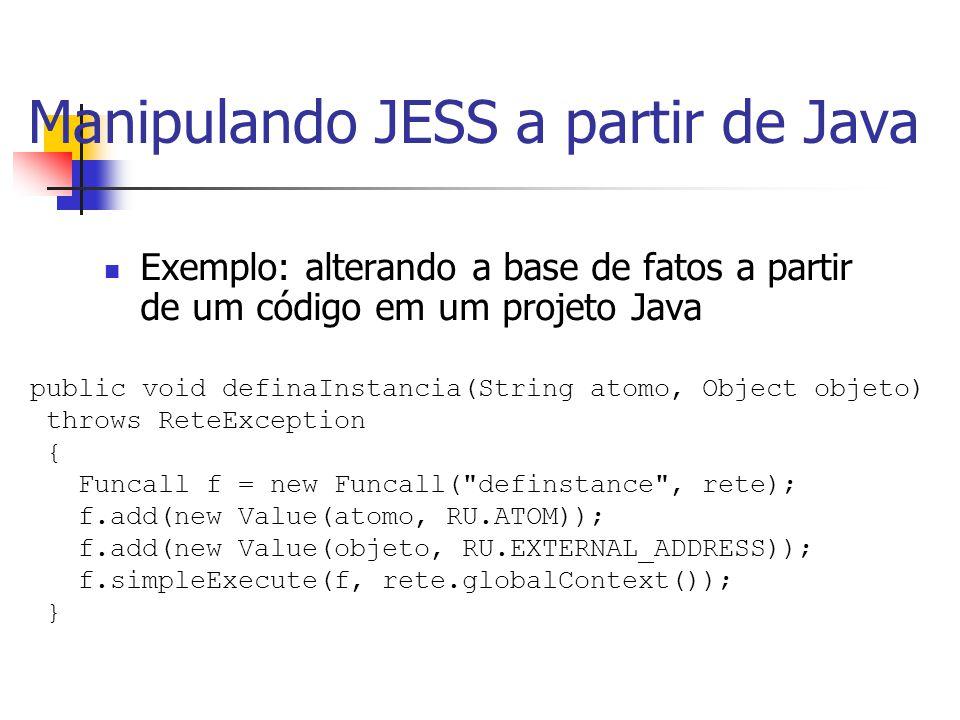 Manipulando JESS a partir de Java Exemplo: alterando a base de fatos a partir de um código em um projeto Java public void definaInstancia(String atomo