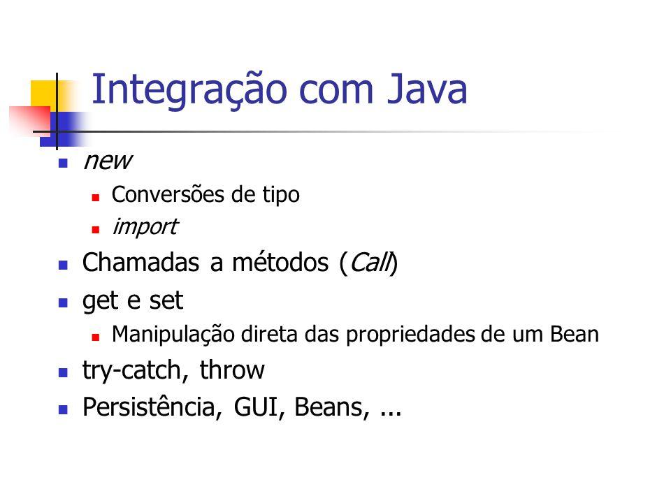 Integração com Java new Conversões de tipo import Chamadas a métodos (Call) get e set Manipulação direta das propriedades de um Bean try-catch, throw