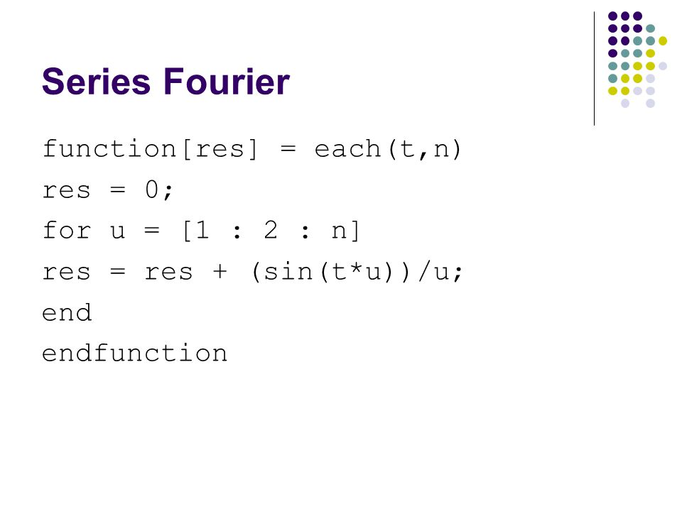 Series Fourier function[res] = each(t,n) res = 0; for u = [1 : 2 : n] res = res + (sin(t*u))/u; end endfunction