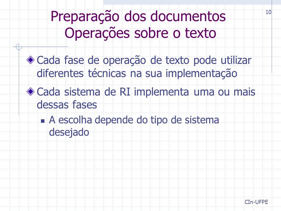 CIn-UFPE 10 Preparação dos documentos Operações sobre o texto Cada fase de operação de texto pode utilizar diferentes técnicas na sua implementação Cada sistema de RI implementa uma ou mais dessas fases A escolha depende do tipo de sistema desejado