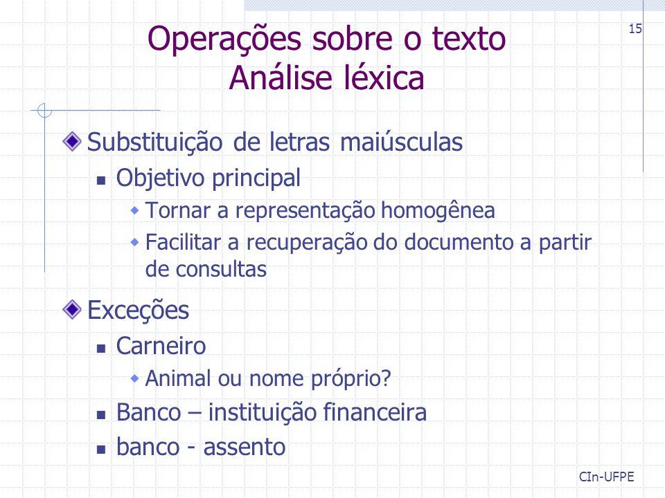 CIn-UFPE 15 Operações sobre o texto Análise léxica Substituição de letras maiúsculas Objetivo principal  Tornar a representação homogênea  Facilitar a recuperação do documento a partir de consultas Exceções Carneiro  Animal ou nome próprio.