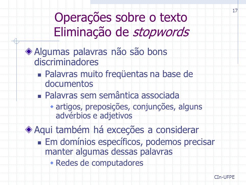 CIn-UFPE 17 Operações sobre o texto Eliminação de stopwords Algumas palavras não são bons discriminadores Palavras muito freqüentas na base de documen