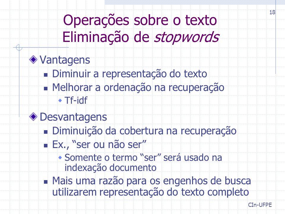 CIn-UFPE 18 Operações sobre o texto Eliminação de stopwords Vantagens Diminuir a representação do texto Melhorar a ordenação na recuperação  Tf-idf D