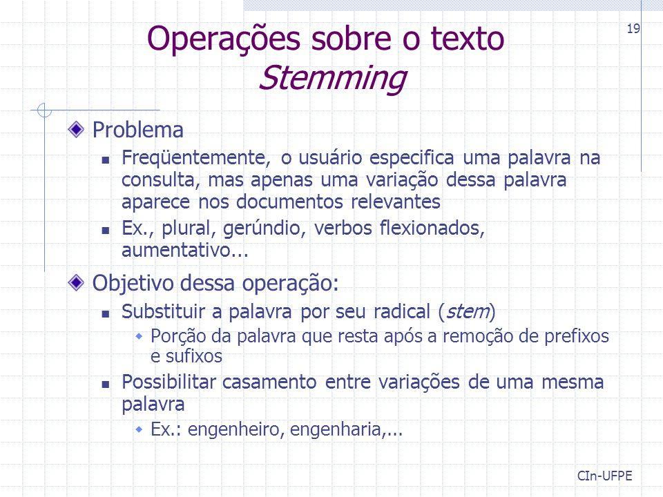 CIn-UFPE 19 Operações sobre o texto Stemming Problema Freqüentemente, o usuário especifica uma palavra na consulta, mas apenas uma variação dessa palavra aparece nos documentos relevantes Ex., plural, gerúndio, verbos flexionados, aumentativo...