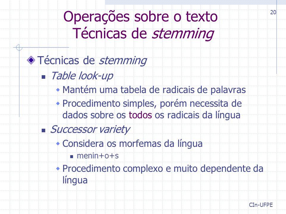 CIn-UFPE 20 Operações sobre o texto Técnicas de stemming Técnicas de stemming Table look-up  Mantém uma tabela de radicais de palavras  Procedimento simples, porém necessita de dados sobre os todos os radicais da língua Successor variety  Considera os morfemas da língua menin+o+s  Procedimento complexo e muito dependente da língua
