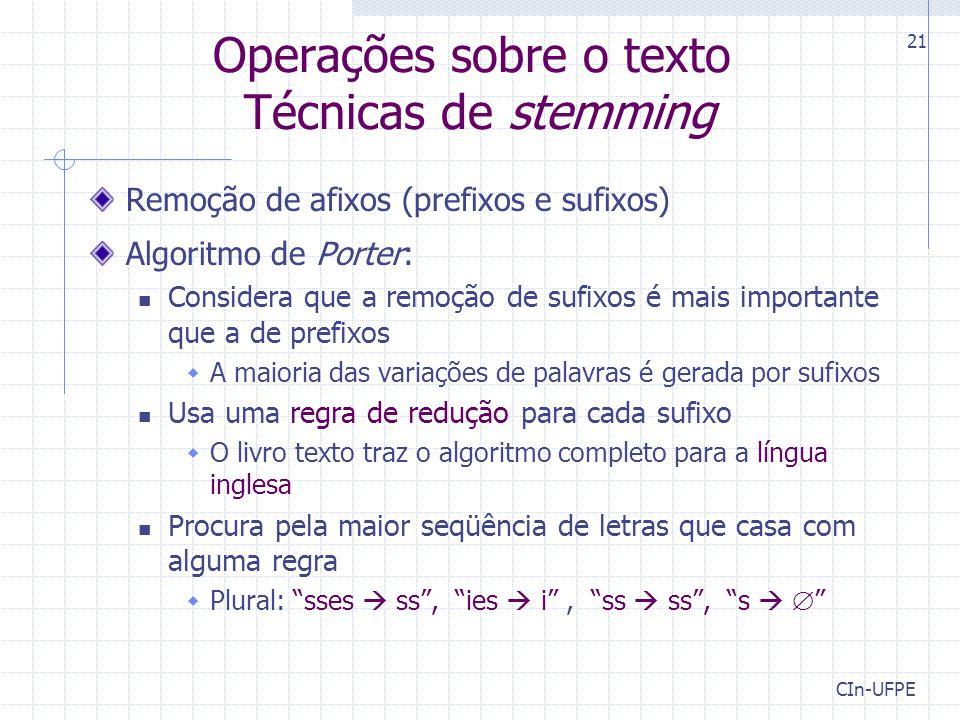 CIn-UFPE 21 Operações sobre o texto Técnicas de stemming Remoção de afixos (prefixos e sufixos) Algoritmo de Porter: Considera que a remoção de sufixos é mais importante que a de prefixos  A maioria das variações de palavras é gerada por sufixos Usa uma regra de redução para cada sufixo  O livro texto traz o algoritmo completo para a língua inglesa Procura pela maior seqüência de letras que casa com alguma regra  Plural: sses  ss , ies  i , ss  ss , s  