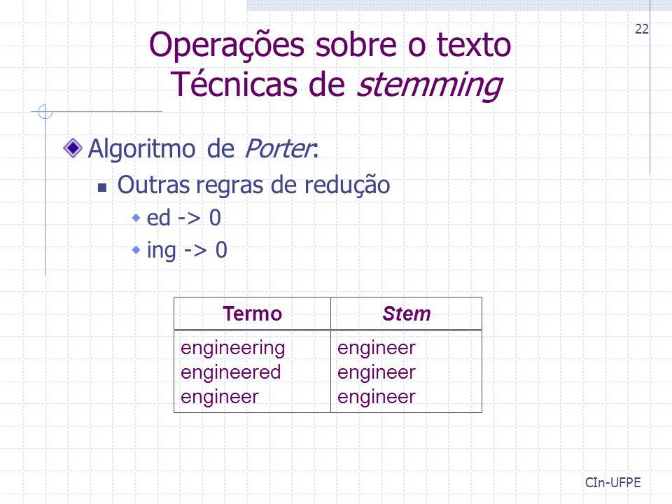 CIn-UFPE 22 Operações sobre o texto Técnicas de stemming engineer engineer engineer engineering engineered engineer TermoStem Algoritmo de Porter: Outras regras de redução  ed -> 0  ing -> 0