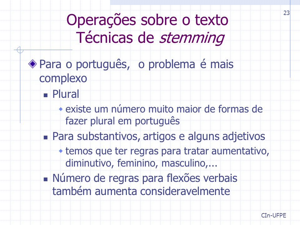 CIn-UFPE 23 Operações sobre o texto Técnicas de stemming Para o português, o problema é mais complexo Plural  existe um número muito maior de formas de fazer plural em português Para substantivos, artigos e alguns adjetivos  temos que ter regras para tratar aumentativo, diminutivo, feminino, masculino,...