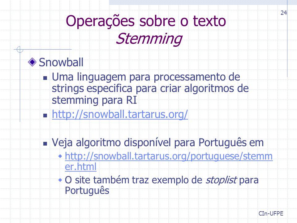 CIn-UFPE 24 Operações sobre o texto Stemming Snowball Uma linguagem para processamento de strings especifica para criar algoritmos de stemming para RI http://snowball.tartarus.org/ Veja algoritmo disponível para Português em  http://snowball.tartarus.org/portuguese/stemm er.html http://snowball.tartarus.org/portuguese/stemm er.html  O site também traz exemplo de stoplist para Português