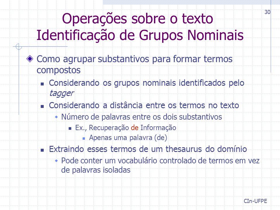 CIn-UFPE 30 Operações sobre o texto Identificação de Grupos Nominais Como agrupar substantivos para formar termos compostos Considerando os grupos nom