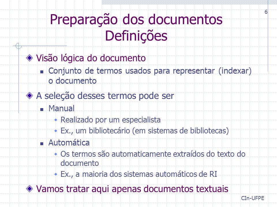 CIn-UFPE 6 Preparação dos documentos Definições Visão lógica do documento Conjunto de termos usados para representar (indexar) o documento A seleção desses termos pode ser Manual  Realizado por um especialista  Ex., um bibliotecário (em sistemas de bibliotecas) Automática  Os termos são automaticamente extraídos do texto do documento  Ex., a maioria dos sistemas automáticos de RI Vamos tratar aqui apenas documentos textuais
