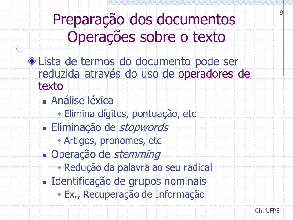 CIn-UFPE 9 Preparação dos documentos Operações sobre o texto Lista de termos do documento pode ser reduzida através do uso de operadores de texto Anál