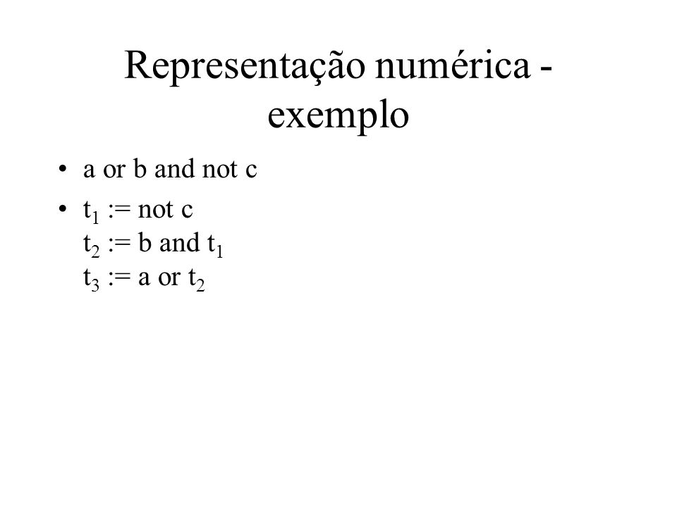 Representação numérica - exemplo a or b and not c t 1 := not c t 2 := b and t 1 t 3 := a or t 2