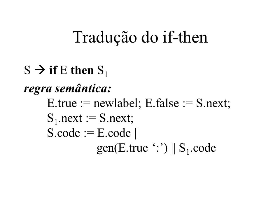 Tradução do if-then-else S  if E then S 1 else S 2 regra semântica: E.true := newlabel; E.false := newlabel; S 1.next := S.next; S 2.next := S.next; S.code := E.code || gen(E.true ':') || S 1.code gen('goto' S.next); gen(E.false ':') || S 2.code