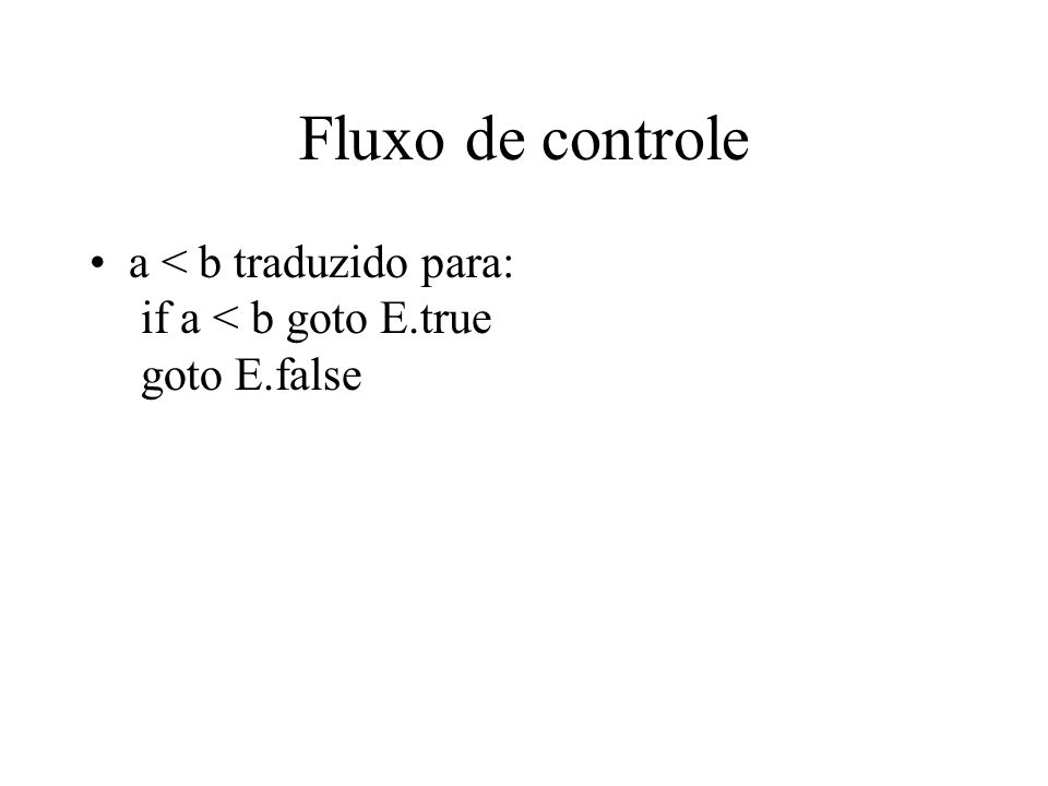 Esquema de Tradução E  E 1 or E 2 { E 1.true := E.true; E 1.false := newlabel; E 2.true := E.true; E 2.false := E.false; E.code := E 1.code || gen(E 1.false ':') || E 2.code) } E  E 1 and E 2 {E 1.true := newlabel; E 1.false := E.false; E 2.true := E.true; E 2.false := E.false; E.code := E 1.code || gen(E 1.true ':') || E 2.code) }