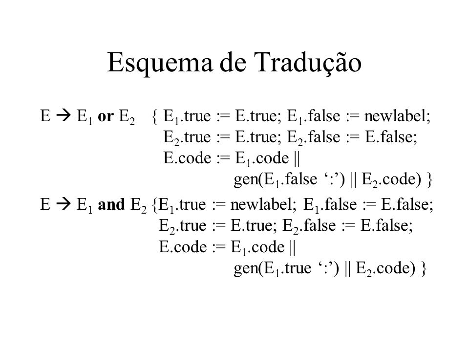 Esquema de Tradução E  not E 1 { E 1.true := E.false; E 1.false := E.true; E 2.true := E.true; E 2.false := E.false; E.code := E 1.code} E  id 1 relop id 2 {E.code := gen('if' id 1.place relop.op id 2.place 'goto' E.true || gen('goto' E.false) } E  true {E.code := gen('goto' E.true } E  false {E.code := gen('goto' E.false }