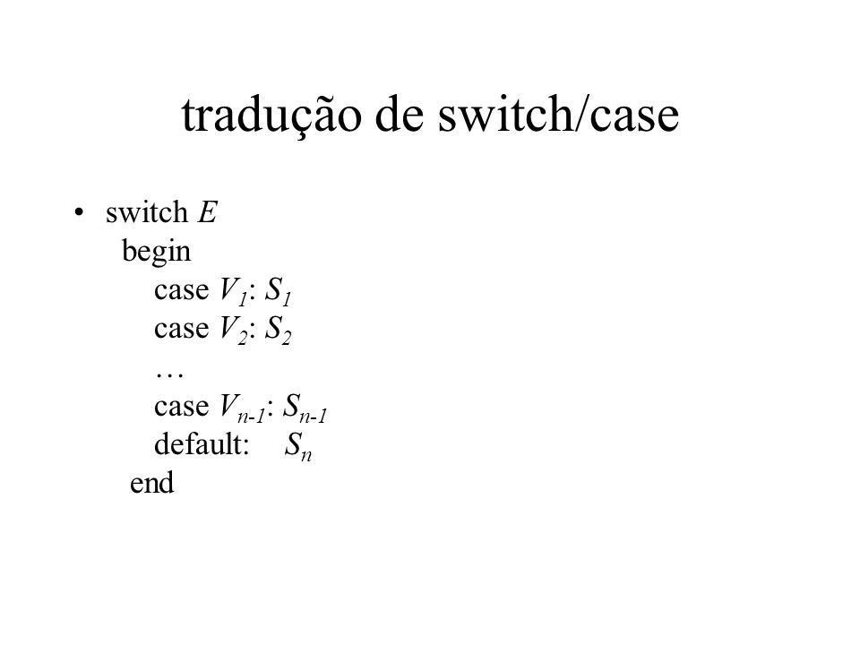 tradução de switch/case switch E begin case V 1 : S 1 case V 2 : S 2 … case V n-1 : S n-1 default: S n end