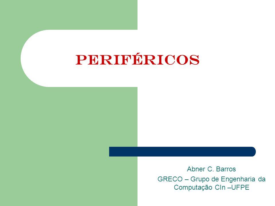 Periféricos Abner C. Barros GRECO – Grupo de Engenharia da Computação CIn –UFPE