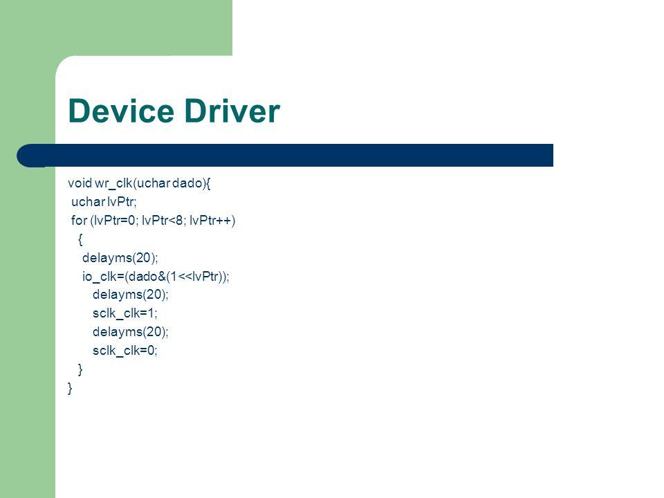 Device Driver uchar rd_clk(void){ uchar lvPtr; uchar lvDado; lvDado=0; for (lvPtr=0; lvPtr<8; lvPtr++) { io_clk=1; delayms(2); if (io_clk) lvDado+=1<<lvPtr; sclk_clk=1; delayms(2); sclk_clk=0; } return(lvDado); }