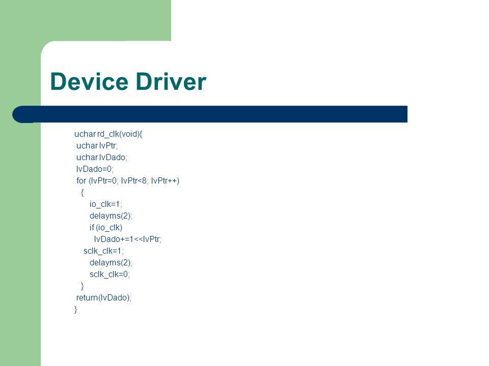 Device Driver uchar rd_clk(void){ uchar lvPtr; uchar lvDado; lvDado=0; for (lvPtr=0; lvPtr<8; lvPtr++) { io_clk=1; delayms(2); if (io_clk) lvDado+=1<<