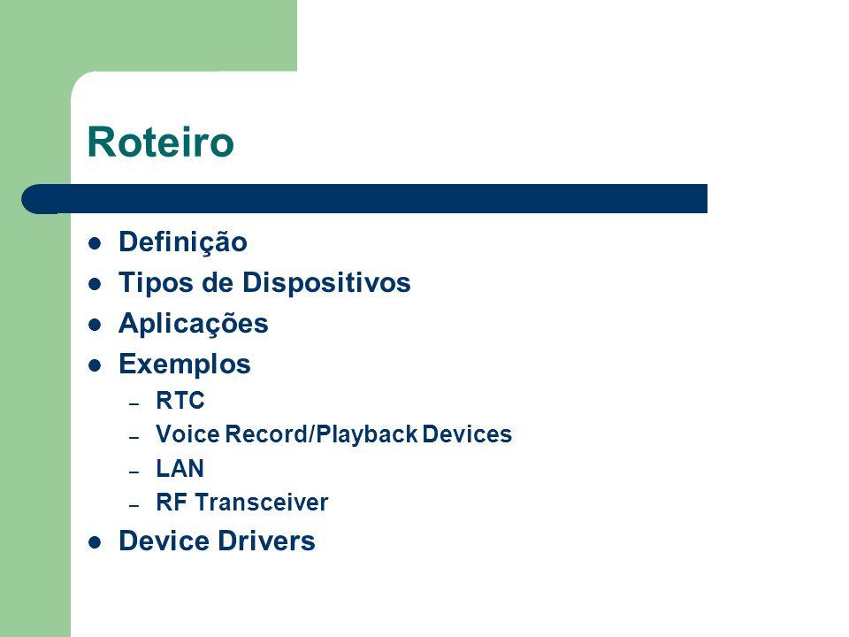 Roteiro Definição Tipos de Dispositivos Aplicações Exemplos – RTC – Voice Record/Playback Devices – LAN – RF Transceiver Device Drivers