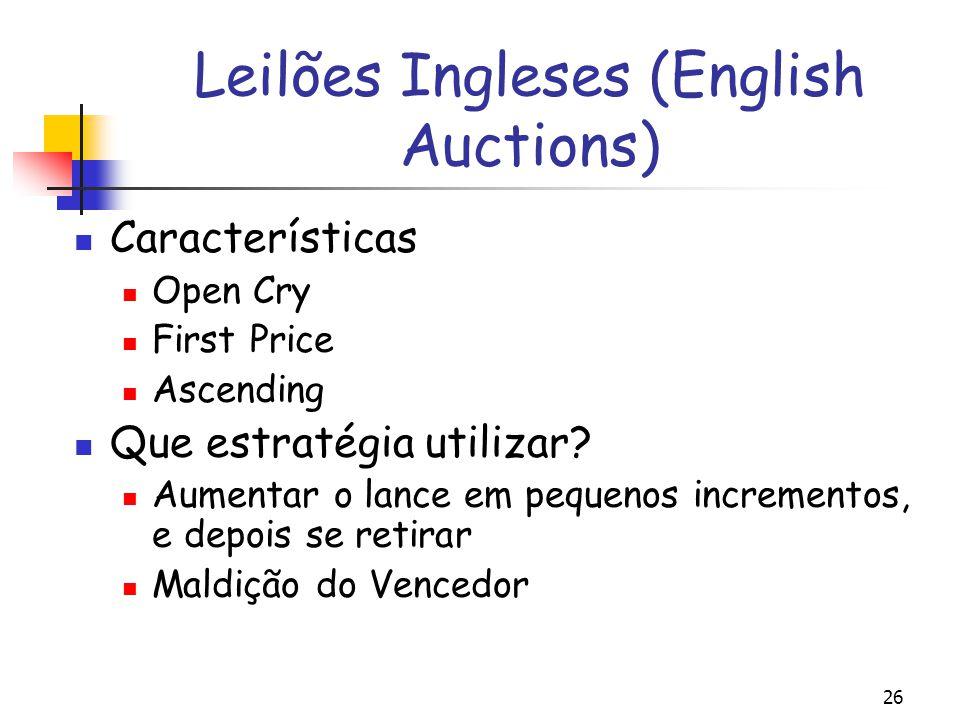 26 Leilões Ingleses (English Auctions) Características Open Cry First Price Ascending Que estratégia utilizar? Aumentar o lance em pequenos incremento