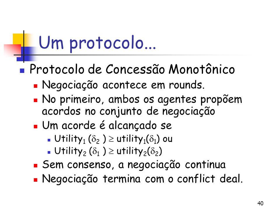 40 Um protocolo... Protocolo de Concessão Monotônico Negociação acontece em rounds. No primeiro, ambos os agentes propõem acordos no conjunto de negoc