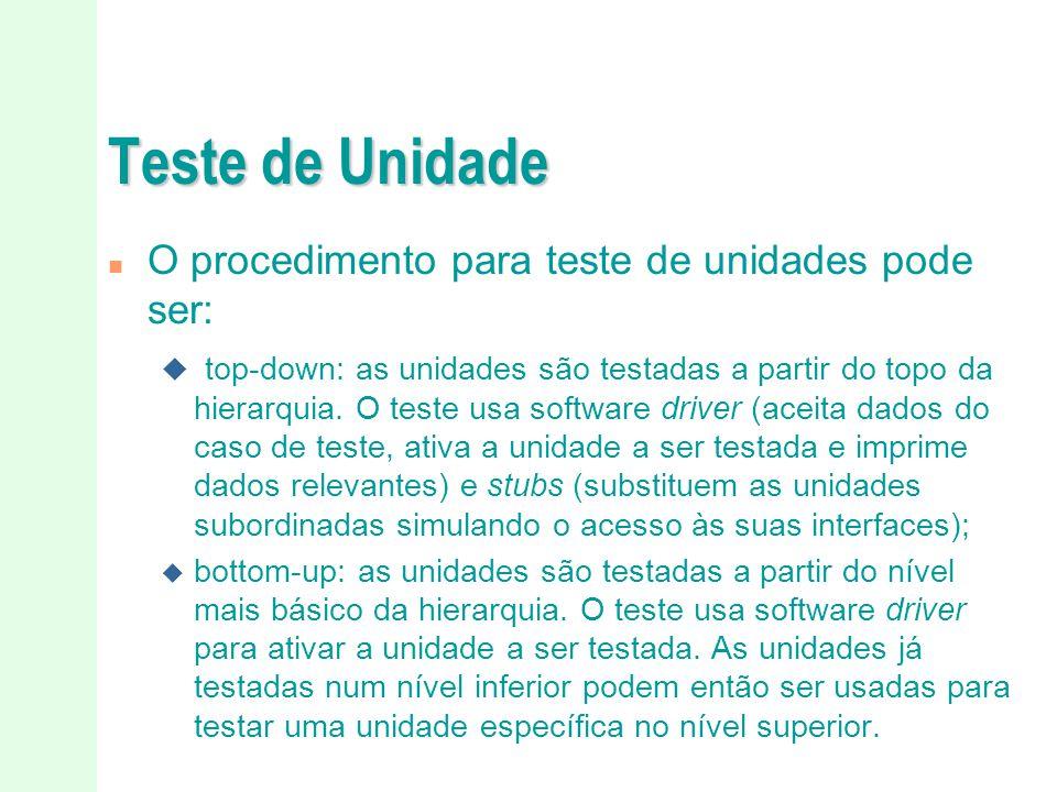 Teste de Unidade n O procedimento para teste de unidades pode ser: u top-down: as unidades são testadas a partir do topo da hierarquia. O teste usa so