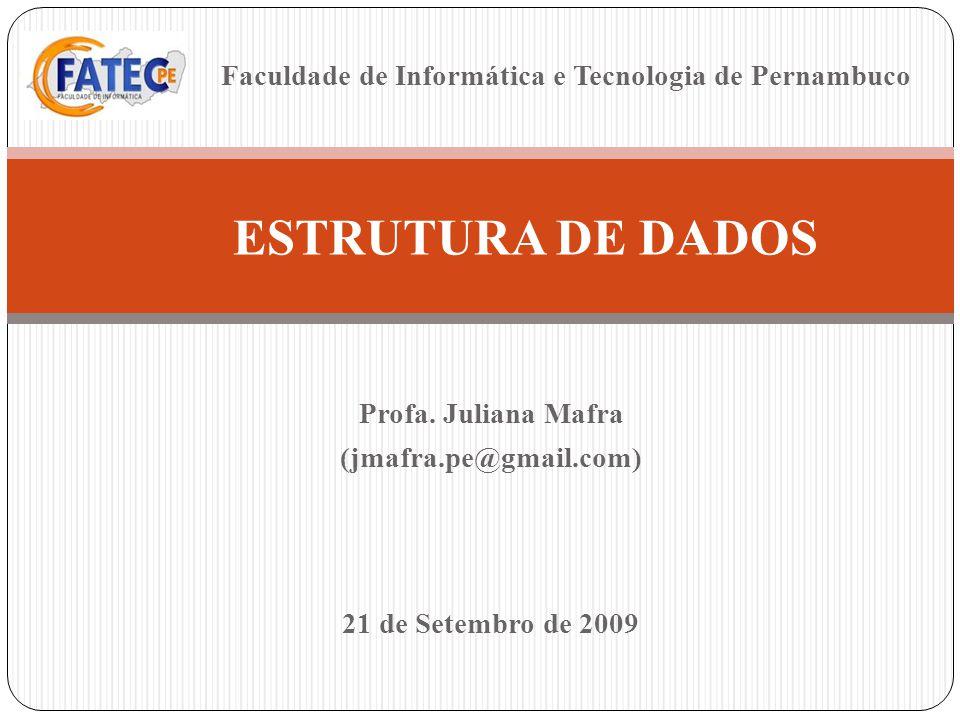 Profa. Juliana Mafra (jmafra.pe@gmail.com) ESTRUTURA DE DADOS 21 de Setembro de 2009 Faculdade de Informática e Tecnologia de Pernambuco