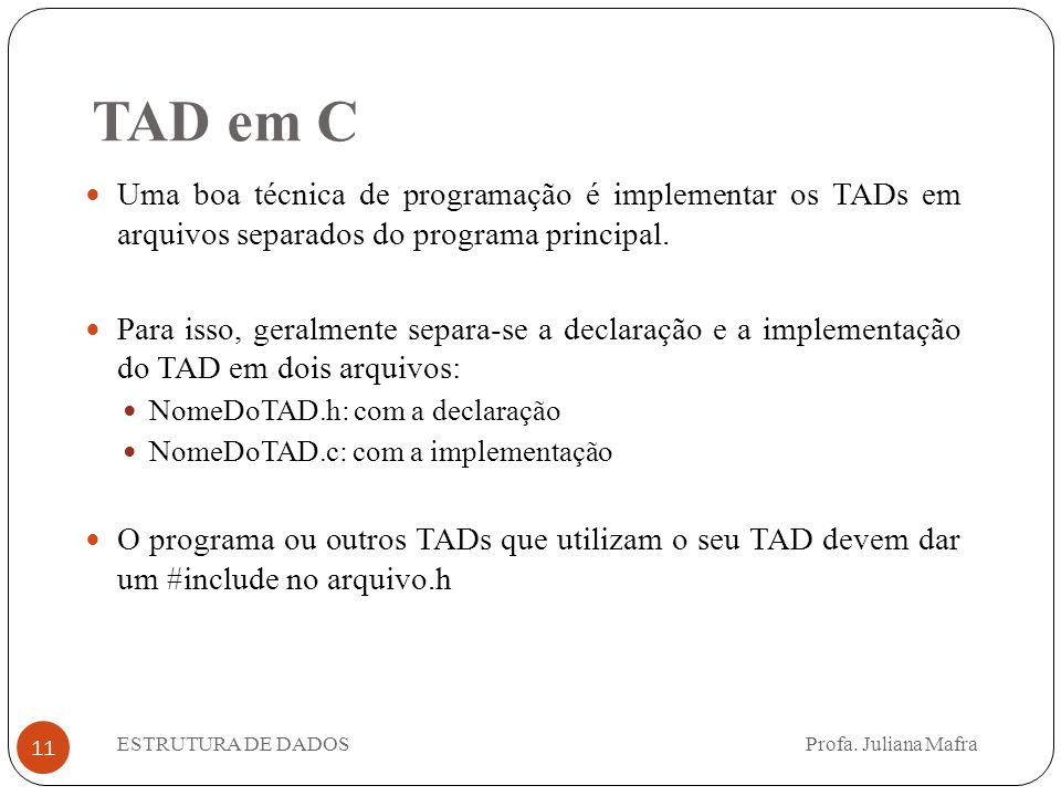11 Uma boa técnica de programação é implementar os TADs em arquivos separados do programa principal. Para isso, geralmente separa-se a declaração e a