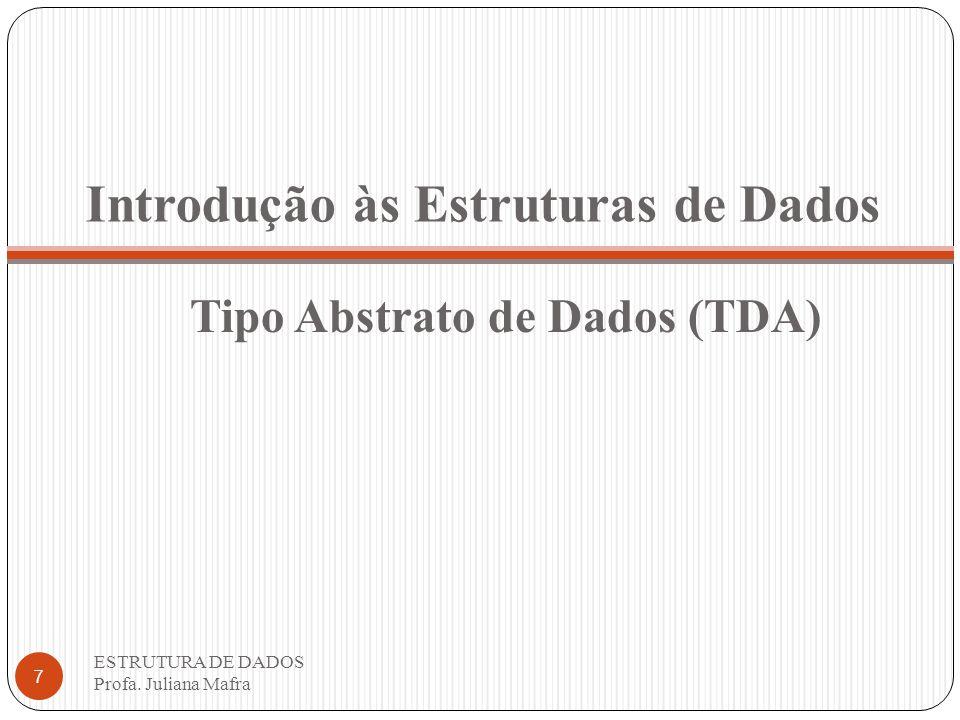 Introdução às Estruturas de Dados ESTRUTURA DE DADOS Profa. Juliana Mafra 7 Tipo Abstrato de Dados (TDA)