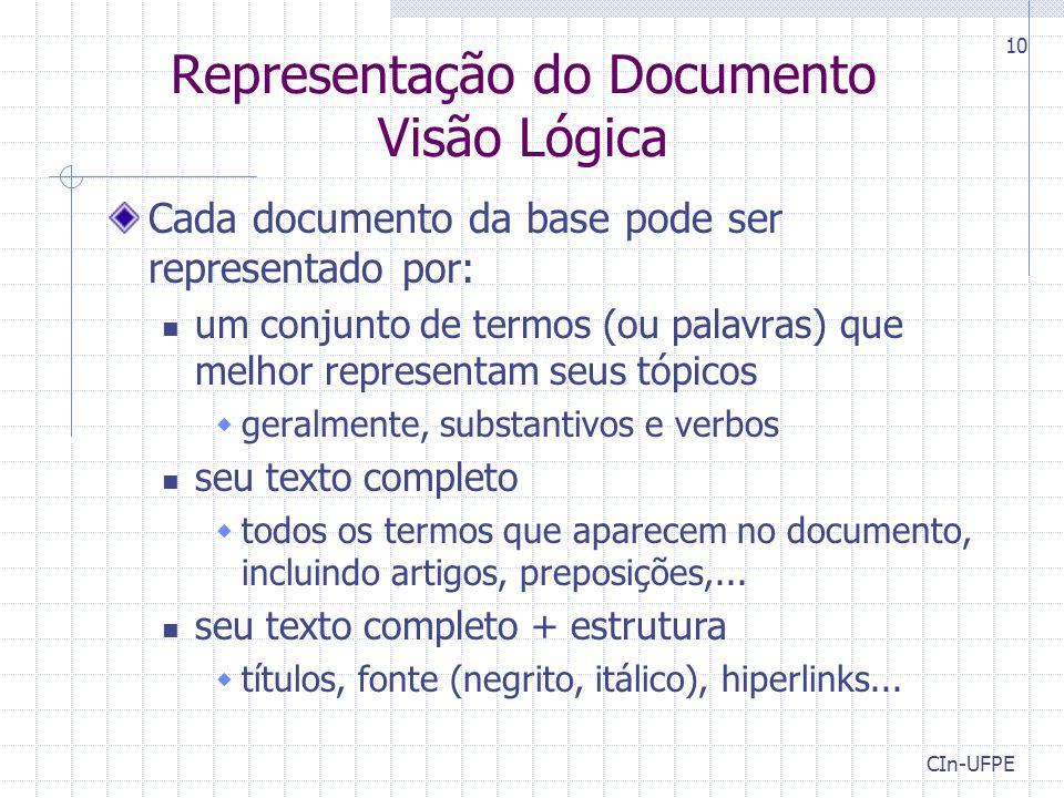 CIn-UFPE 10 Representação do Documento Visão Lógica Cada documento da base pode ser representado por: um conjunto de termos (ou palavras) que melhor representam seus tópicos  geralmente, substantivos e verbos seu texto completo  todos os termos que aparecem no documento, incluindo artigos, preposições,...