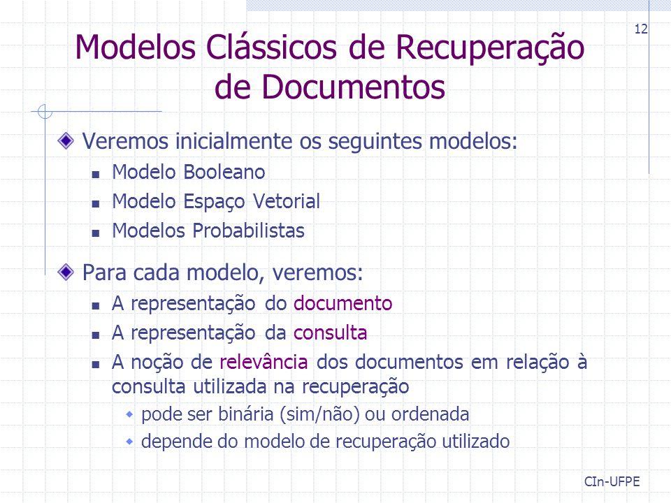CIn-UFPE 12 Modelos Clássicos de Recuperação de Documentos Veremos inicialmente os seguintes modelos: Modelo Booleano Modelo Espaço Vetorial Modelos Probabilistas Para cada modelo, veremos: A representação do documento A representação da consulta A noção de relevância dos documentos em relação à consulta utilizada na recuperação  pode ser binária (sim/não) ou ordenada  depende do modelo de recuperação utilizado