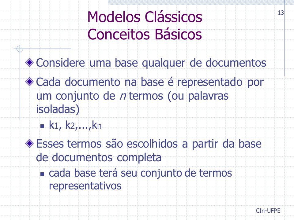 CIn-UFPE 13 Modelos Clássicos Conceitos Básicos Considere uma base qualquer de documentos Cada documento na base é representado por um conjunto de n termos (ou palavras isoladas) k 1, k 2,...,k n Esses termos são escolhidos a partir da base de documentos completa cada base terá seu conjunto de termos representativos